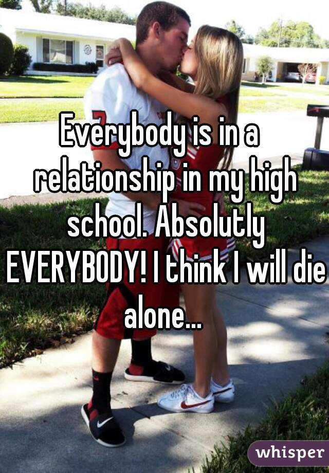 Everybody is in a  relationship in my high school. Absolutly EVERYBODY! I think I will die alone...