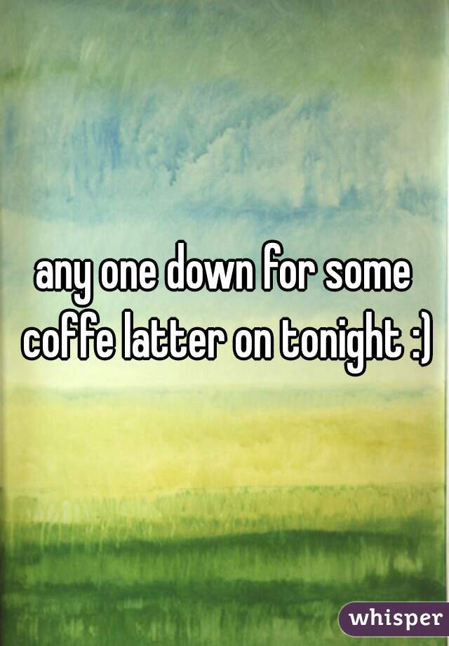 any one down for some coffe latter on tonight :)