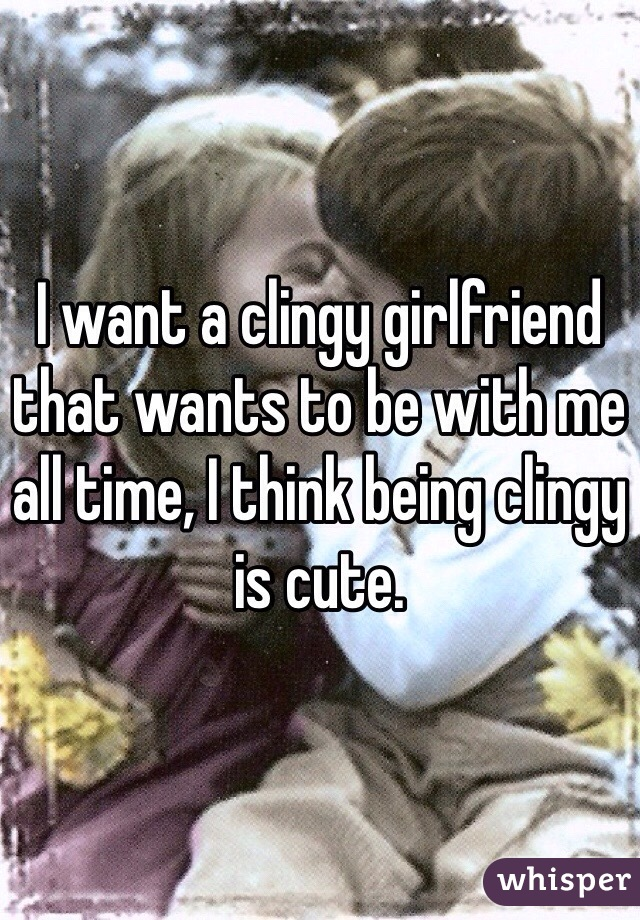 I want a clingy girlfriend that wants to be with me all time, I think being clingy is cute.