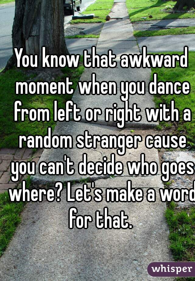 You know that awkward moment when you dance from left or right with a random stranger cause you can't decide who goes where? Let's make a word for that.
