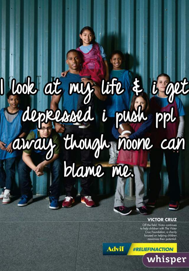 I look at my life & i get depressed i push ppl away though noone can blame me.