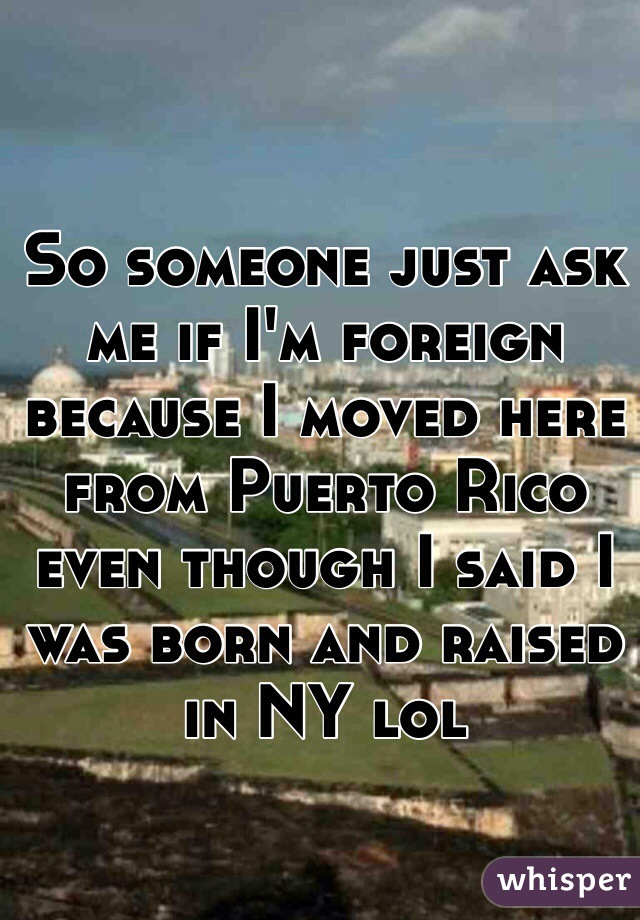 So someone just ask me if I'm foreign because I moved here from Puerto Rico even though I said I was born and raised in NY lol