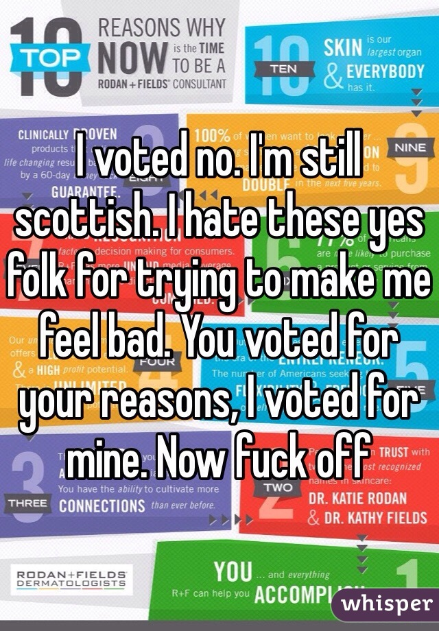 I voted no. I'm still scottish. I hate these yes folk for trying to make me feel bad. You voted for your reasons, I voted for mine. Now fuck off
