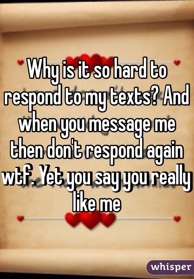 Why is it so hard to respond to my texts? And when you message me then don't respond again wtf. Yet you say you really like me