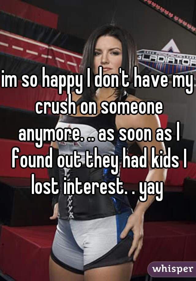 im so happy I don't have my crush on someone anymore. .. as soon as I found out they had kids I lost interest. . yay