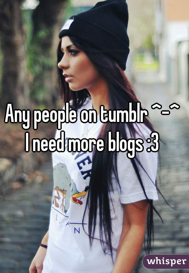 Any people on tumblr ^-^  I need more blogs :3