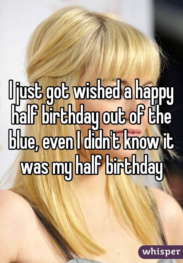 I just got wished a happy half birthday out of the blue, even I didn't know it was my half birthday