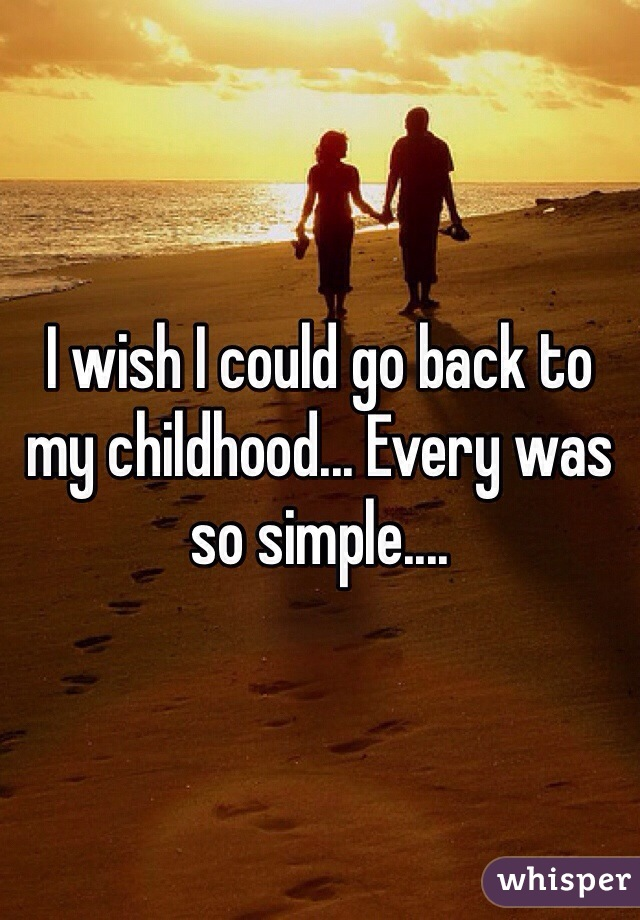 I wish I could go back to my childhood... Every was so simple....