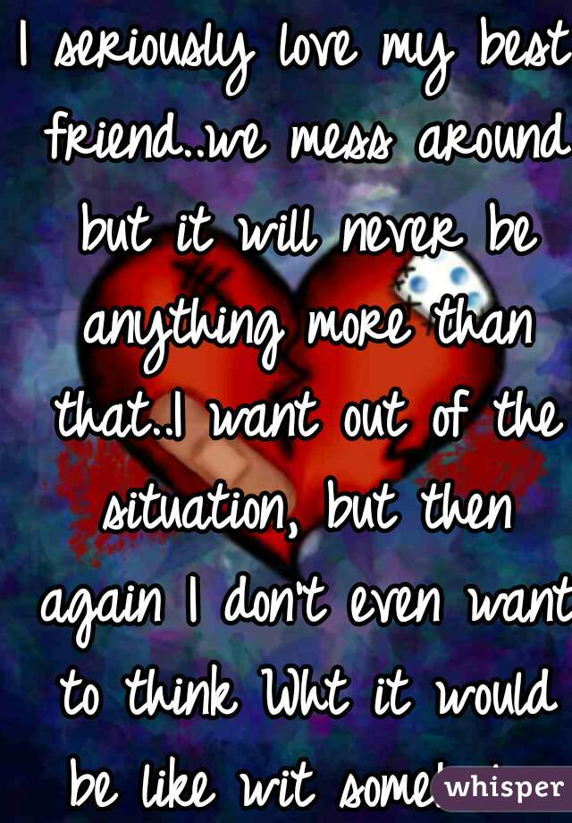 I seriously love my best friend..we mess around but it will never be anything more than that..I want out of the situation, but then again I don't even want to think Wht it would be like wit some1 else
