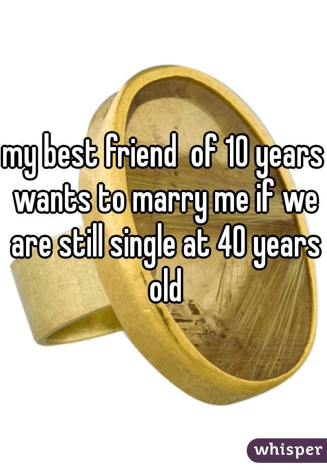 my best friend  of 10 years wants to marry me if we are still single at 40 years old