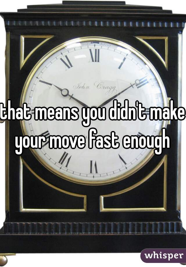that means you didn't make your move fast enough