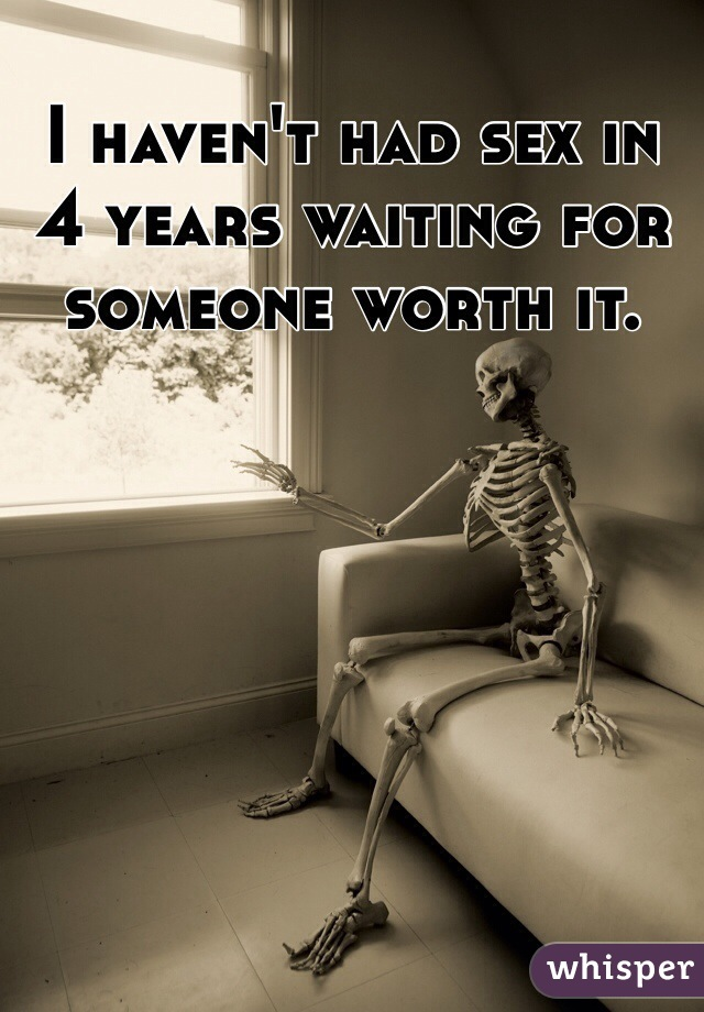 I haven't had sex in 4 years waiting for someone worth it.
