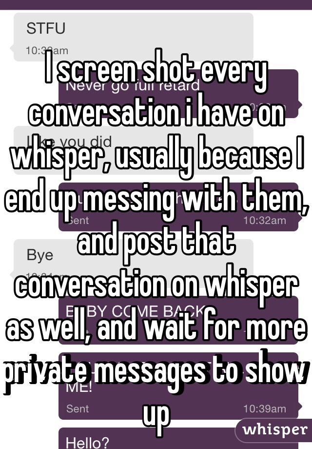 I screen shot every conversation i have on whisper, usually because I end up messing with them, and post that conversation on whisper as well, and wait for more private messages to show up
