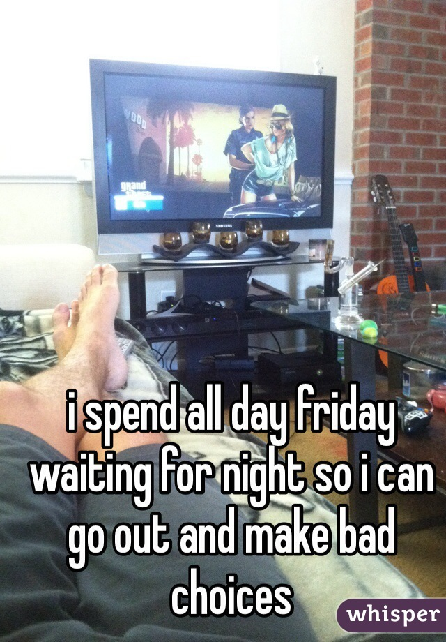 i spend all day friday waiting for night so i can go out and make bad choices