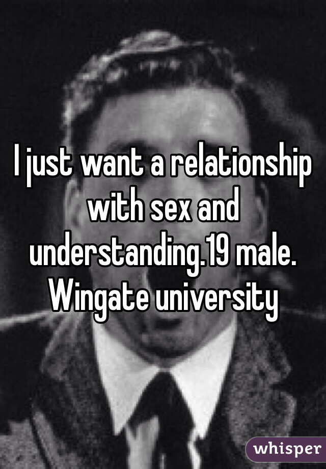 I just want a relationship with sex and understanding.19 male. Wingate university