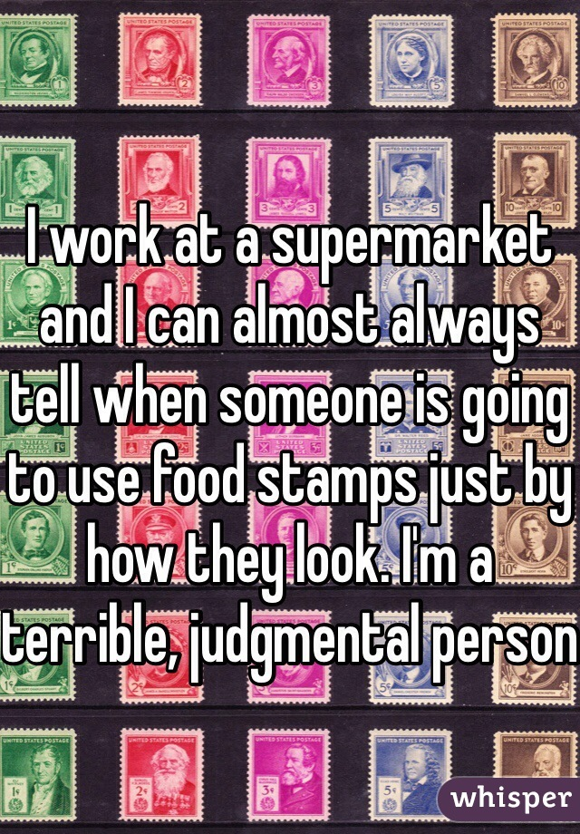 I work at a supermarket and I can almost always tell when someone is going to use food stamps just by how they look. I'm a terrible, judgmental person