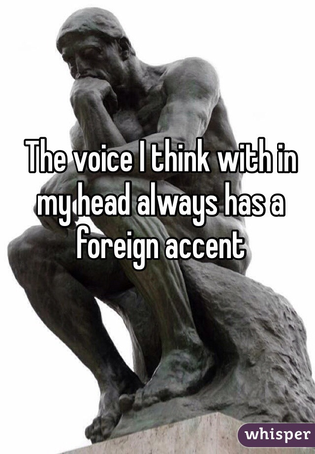 The voice I think with in my head always has a foreign accent