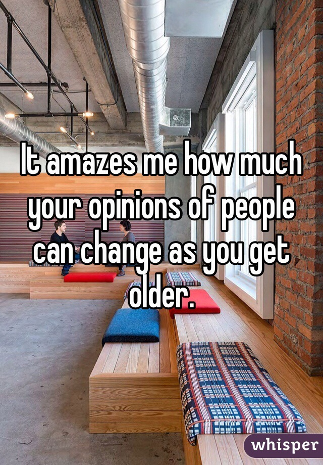 It amazes me how much your opinions of people can change as you get older.