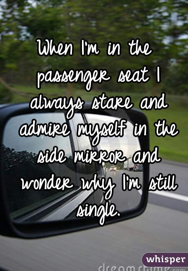 When I'm in the passenger seat I always stare and admire myself in the side mirror and wonder why I'm still single.