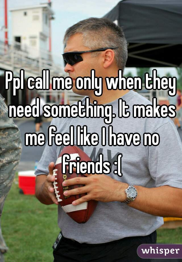 Ppl call me only when they need something. It makes me feel like I have no friends :(