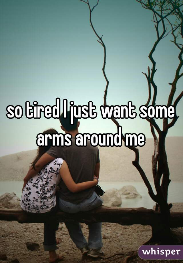 so tired I just want some arms around me