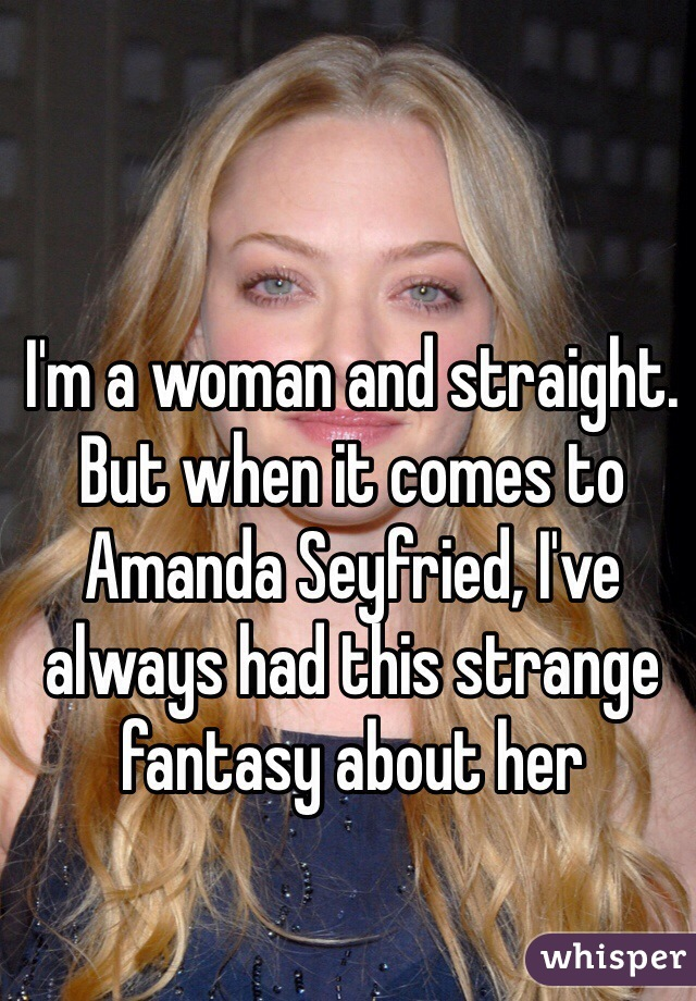I'm a woman and straight. But when it comes to Amanda Seyfried, I've always had this strange fantasy about her