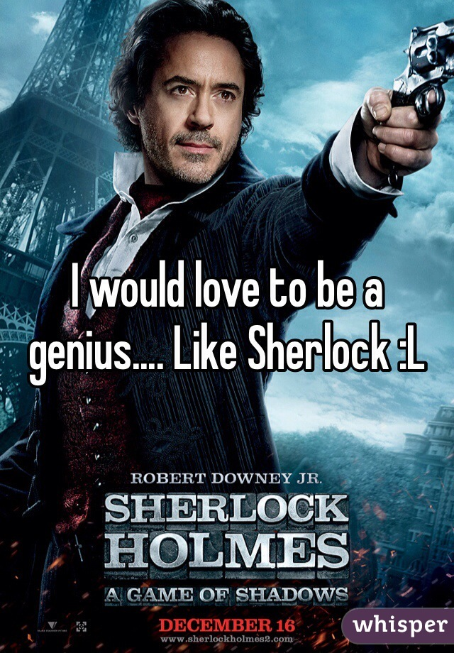 I would love to be a genius.... Like Sherlock :L