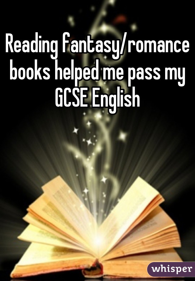 Reading fantasy/romance books helped me pass my GCSE English