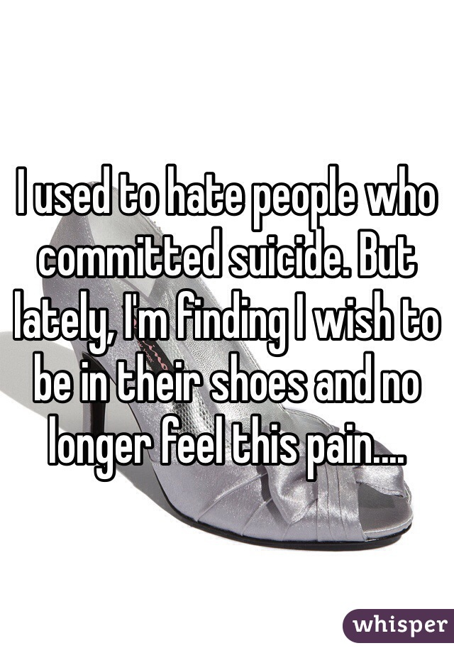 I used to hate people who committed suicide. But lately, I'm finding I wish to be in their shoes and no longer feel this pain....