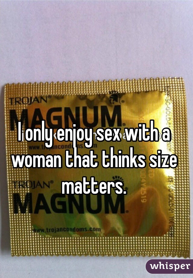 I only enjoy sex with a woman that thinks size matters.