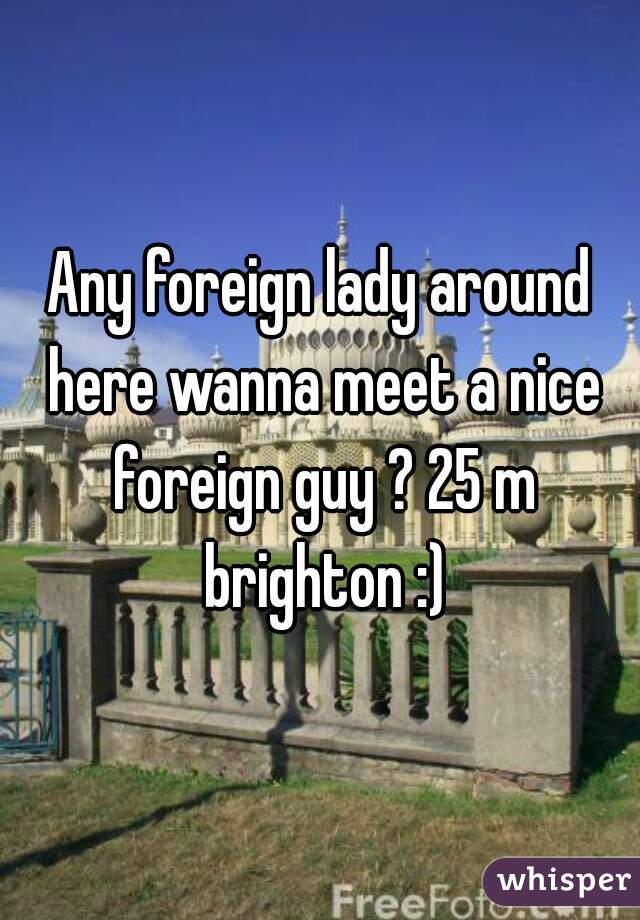 Any foreign lady around here wanna meet a nice foreign guy ? 25 m brighton :)