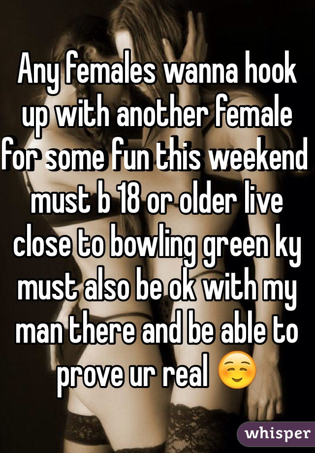 Any females wanna hook up with another female for some fun this weekend must b 18 or older live close to bowling green ky must also be ok with my man there and be able to prove ur real ☺️