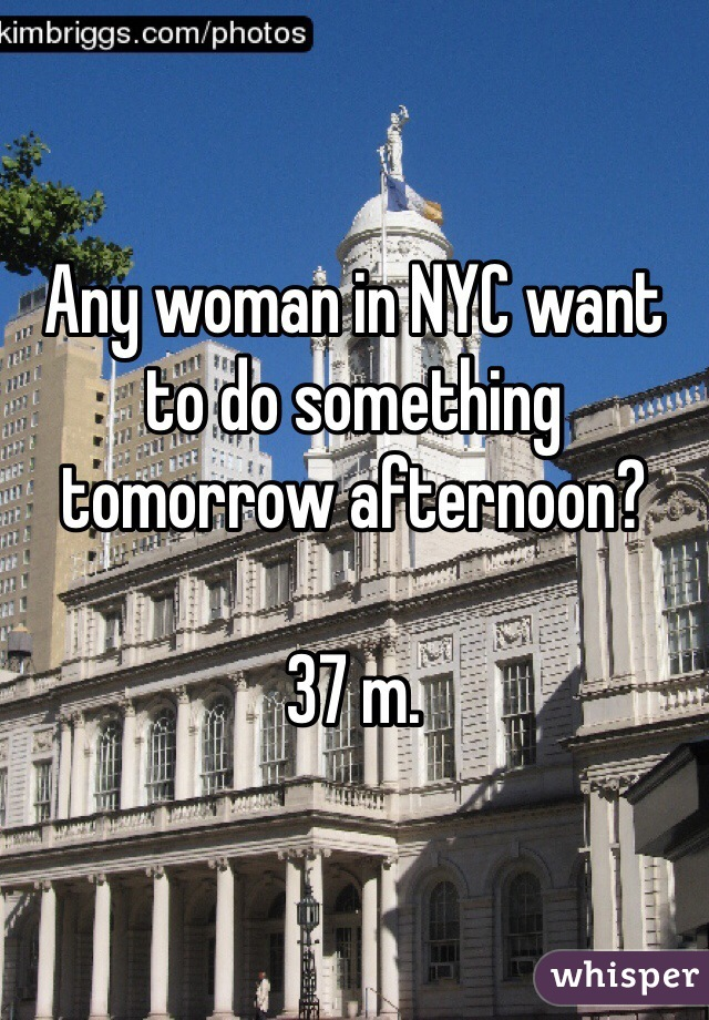 Any woman in NYC want to do something tomorrow afternoon?  37 m.