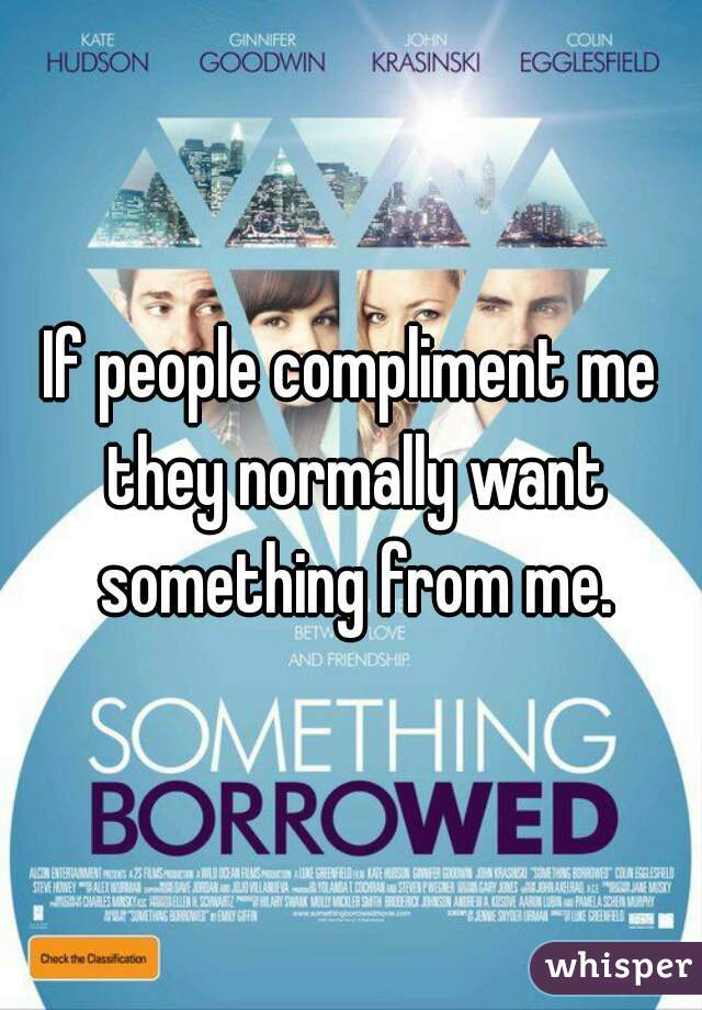 If people compliment me they normally want something from me.