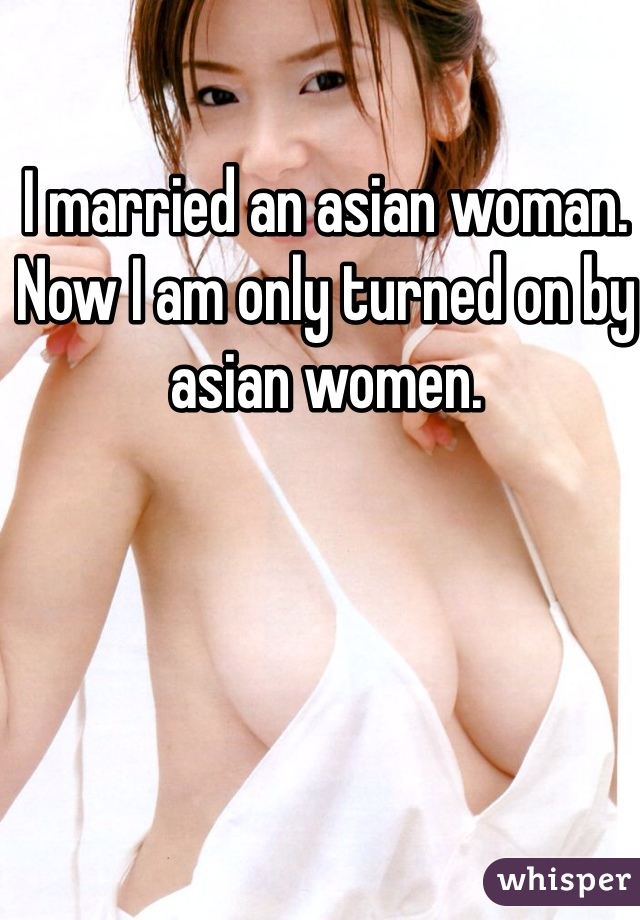 I married an asian woman. Now I am only turned on by asian women.