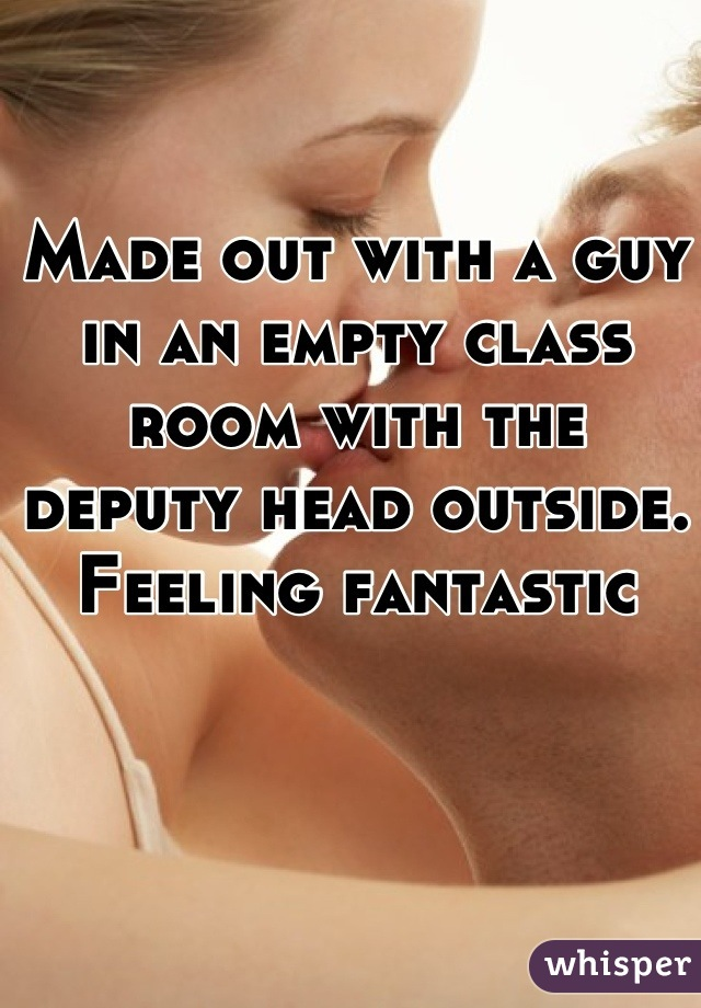 Made out with a guy in an empty class room with the deputy head outside.  Feeling fantastic