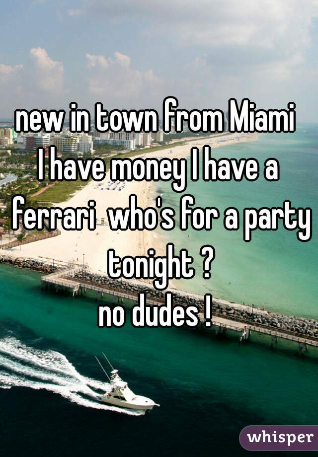new in town from Miami  I have money I have a ferrari  who's for a party tonight ? no dudes !