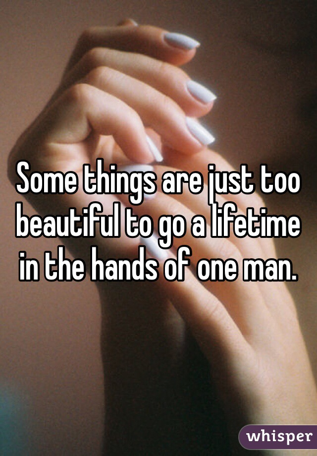 Some things are just too beautiful to go a lifetime in the hands of one man.