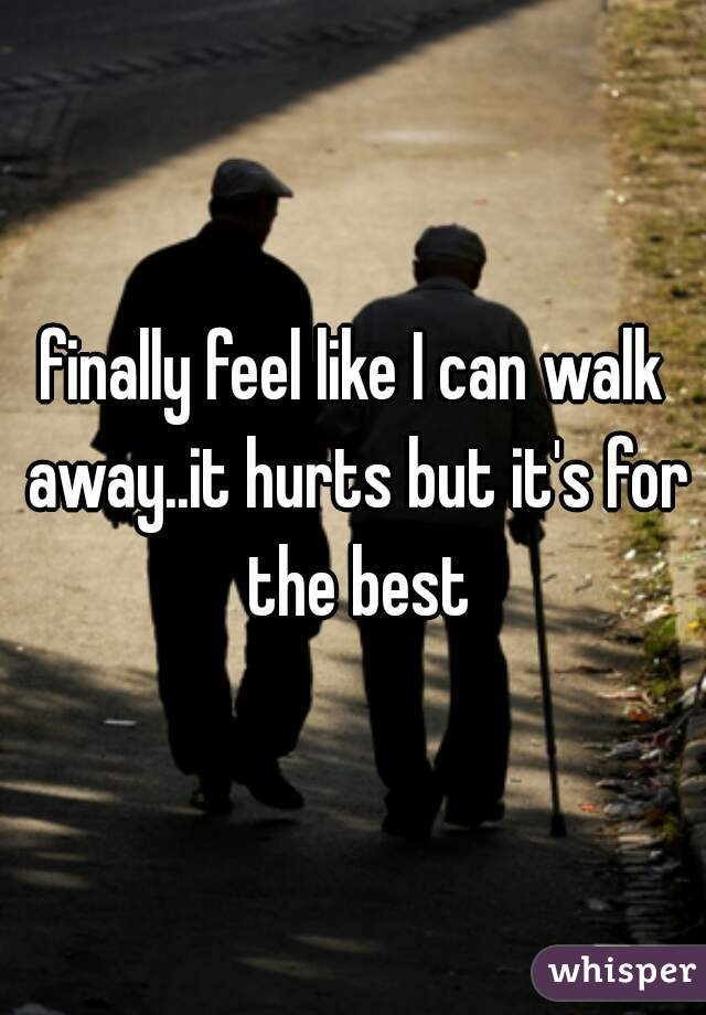 finally feel like I can walk away..it hurts but it's for the best