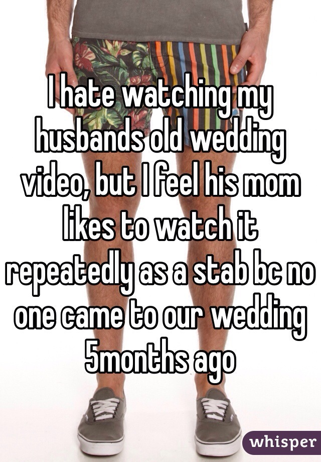 I hate watching my husbands old wedding video, but I feel his mom likes to watch it repeatedly as a stab bc no one came to our wedding 5months ago