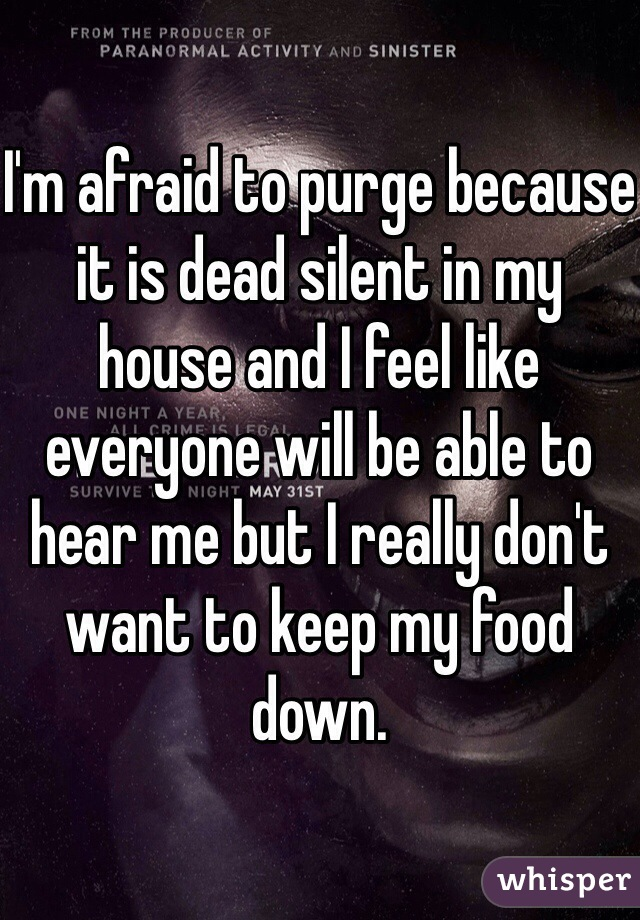 I'm afraid to purge because it is dead silent in my house and I feel like everyone will be able to hear me but I really don't want to keep my food down.