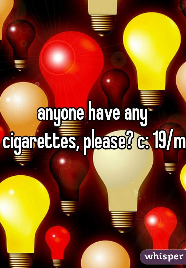anyone have any cigarettes, please? c: 19/m