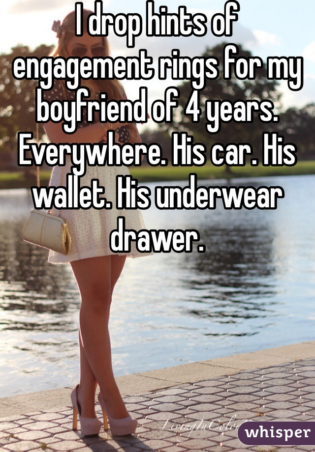 I drop hints of engagement rings for my boyfriend of 4 years. Everywhere. His car. His wallet. His underwear drawer.