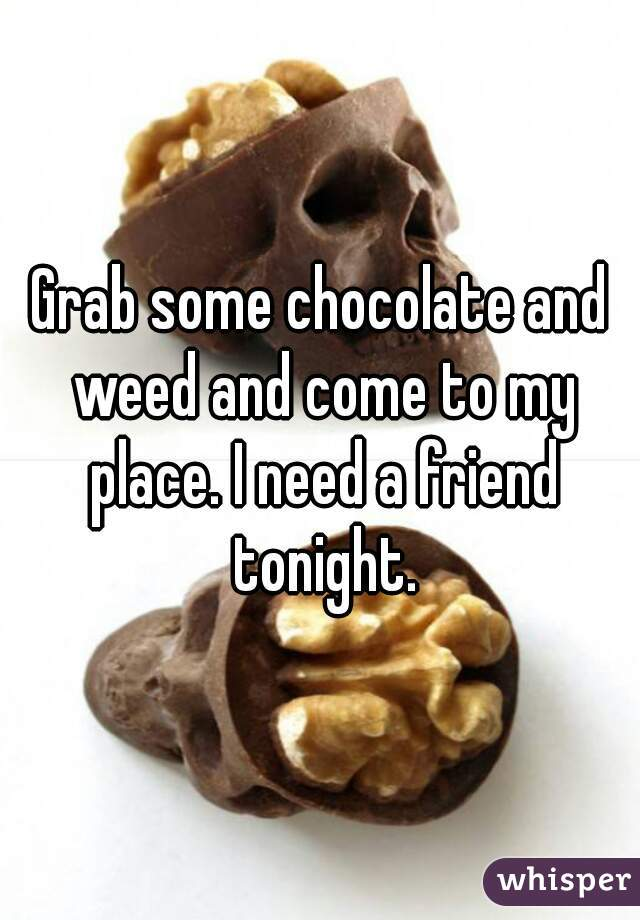 Grab some chocolate and weed and come to my place. I need a friend tonight.