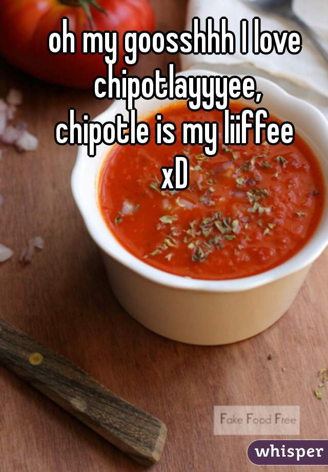 oh my goosshhh I love chipotlayyyee, chipotle is my liiffee xD
