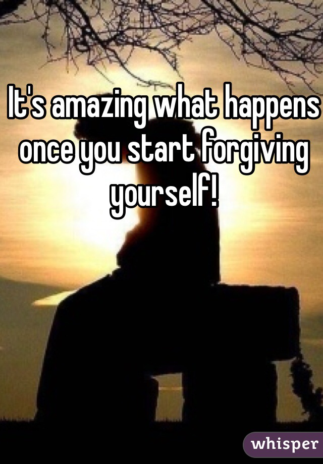 It's amazing what happens once you start forgiving yourself!