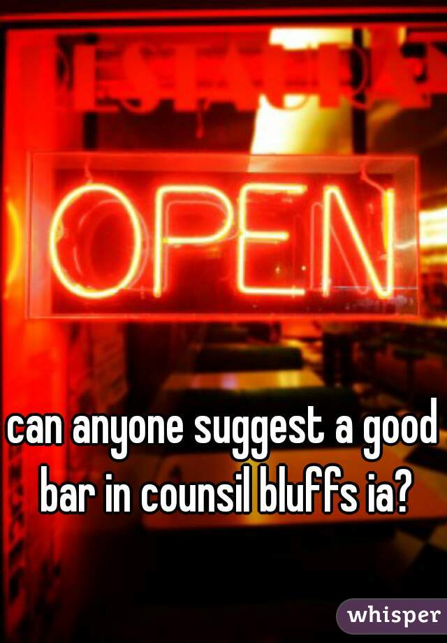 can anyone suggest a good bar in counsil bluffs ia?