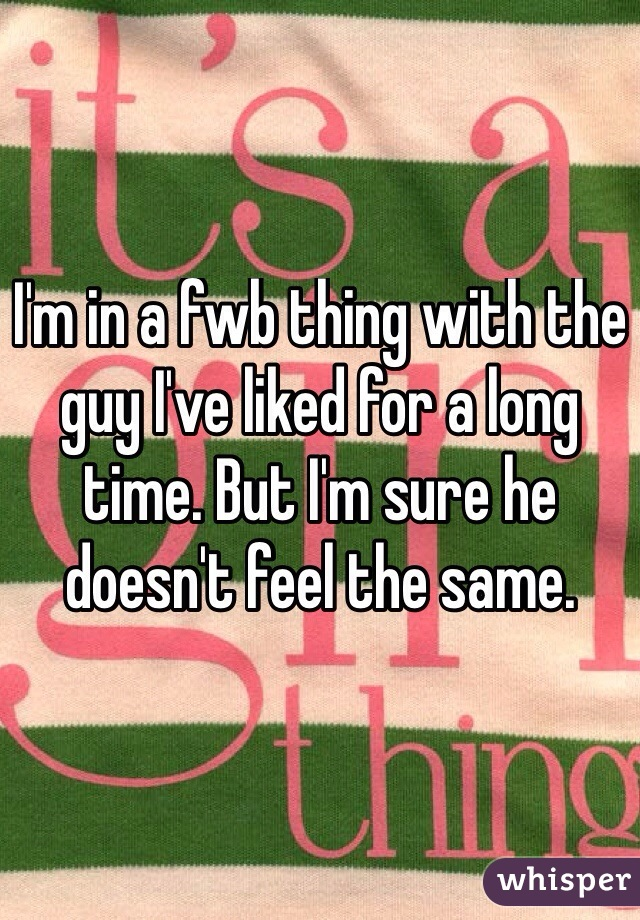 I'm in a fwb thing with the guy I've liked for a long time. But I'm sure he doesn't feel the same.