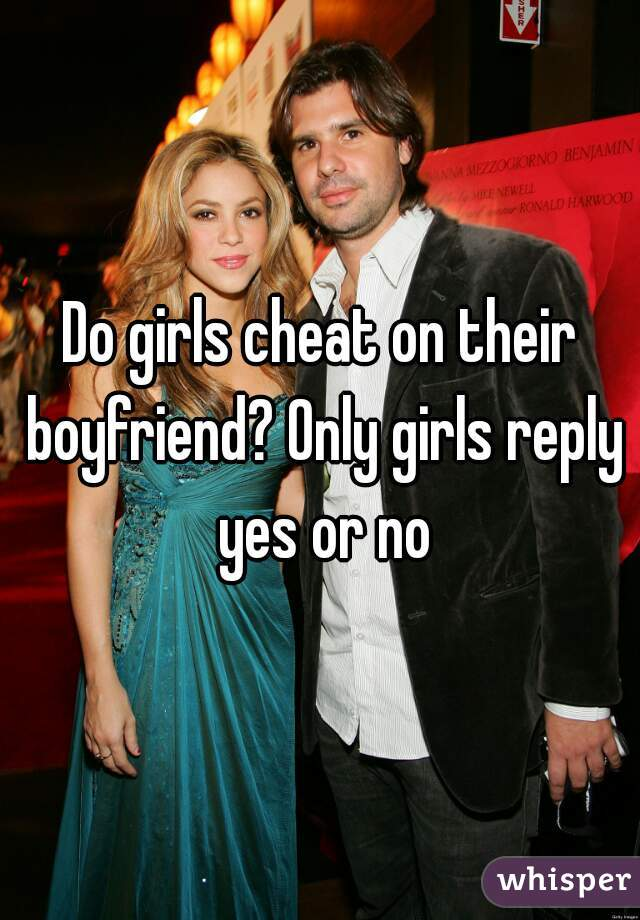 Do girls cheat on their boyfriend? Only girls reply yes or no