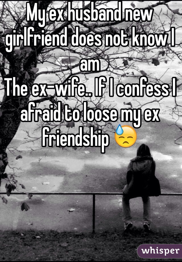 My ex husband new girlfriend does not know I am The ex-wife.. If I confess I afraid to loose my ex friendship 😓